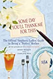 Some Day You'll Thank Me for This: The Official Southern Ladies' Guide to Being a 'Perfect' Mother
