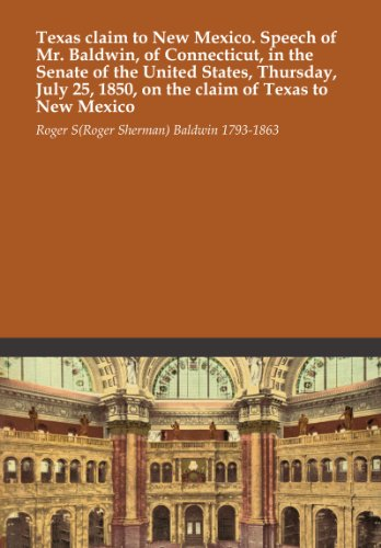 Texas claim to New Mexico. Speech of Mr. Baldwin, of Connecticut, in the Senate of the United States, Thursday, July 25, 1850, on the claim of Texas to New Mexico