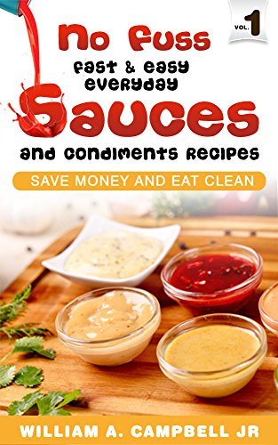 No Fuss Fast and Easy EveryDay Sauces and Condiments Recipes: Save Money and Eat Clean by [William A. Campbell Jr]