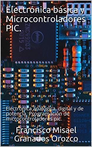 Electrónica básica y Microcontroladores PIC.: Electrónica analógica, digital y de potencia. Programación de microcontroladores pic.