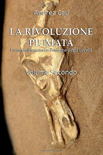 LA RIVOLUZIONE PIUMATA - VOLUME SECONDO: DAI TIRANNOSAUROIDI AGLI UCCELLI MODERNI
