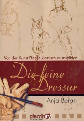 Die feine Dressur - Von der Kunst Pferde klassisch auszubilden (Anja Beran)
