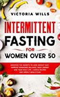 Intermittent Fasting For Women Over 50: Discover the Secrets to Lose Weight Fast, Improve Hormones Balance, Body Energy, and Your Daily Life + Simple Recipes and Weekly Meals Plan