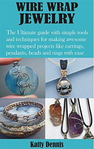 WIRE WRAP JEWELRY: The Ultimate guide with simple tools and techniques for making awesome wire wrapped projects like earrings, pendants, beads and rings with ease (English Edition)