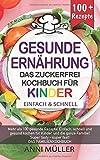 KOCHBUCH GESUNDE ERNÄHRUNG – DAS ZUCKERFREI KOCHBUCH FÜR KINDER: Mehr als 100 gesunde Rezepte! Einfach, schnell und gesund kochen für Kinder und die ... tasty- Super fast! DAS FAMILIENKOCHBUCH!