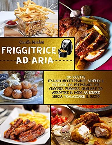 Friggitrice Ad Aria: 300 Ricette Italiane/Mediterranee Semplici e Deliziose da Preparare per Cuocere, Friggere, Grigliare Ed Arrostire in Modo Salutare Senza Tralasciare il Gusto