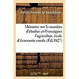 Mémoire Sur La Manière d'Étudier Et d'Enseigner l'Agriculture Et Sur Les Diverses Propositions (Savoirs Et Traditions)