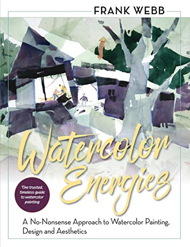 Watercolor Energies: A No-Nonsense Approach to Watercolor Painting, Design and Esthetics