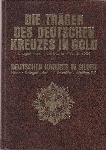 Die Träger des Deutschen Kreuzes in Gold. Kriegsmarine - Luftwaffe - Waffen-SS und des Deutschen Kreuzes in Silber. Heer - Kriegsmarine - Luftwaffe - Waffen-SS
