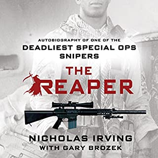 The Reaper     Autobiography of One of the Deadliest Special Ops Snipers              Written by:                                                                                                                                 Gary Brozek,                                                                                        Nicholas Irving                               Narrated by:                                                                                                                                 Jeff Gurner                      Length: 7 hrs and 40 mins     64 ratings     Overall 4.9