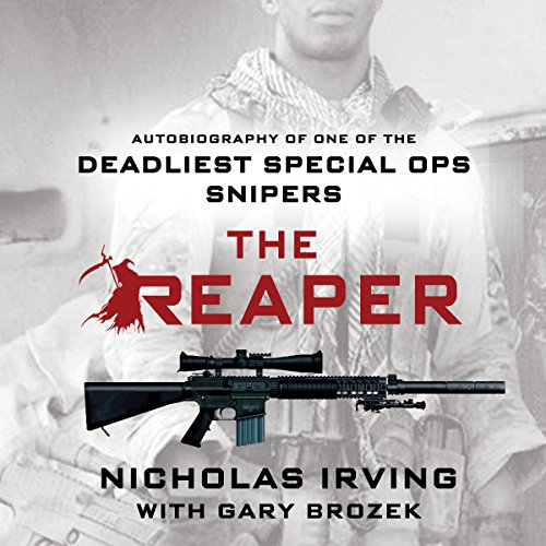 The Reaper     Autobiography of One of the Deadliest Special Ops Snipers              By:                                                                                                                                 Gary Brozek,                                                                                        Nicholas Irving                               Narrated by:                                                                                                                                 Jeff Gurner                      Length: 7 hrs and 40 mins     4,449 ratings     Overall 4.7