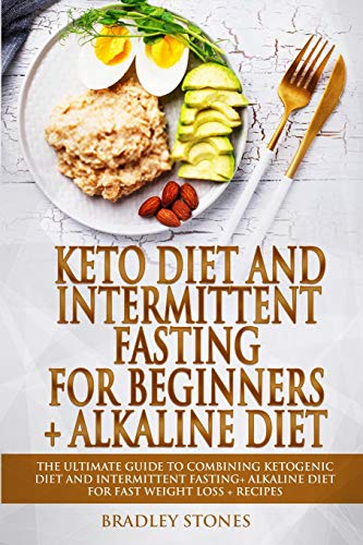 Keto Diet and Intermittent Fasting for Beginners + Alkaline Diet: 2 Manuscripts. The Ultimate Guide to Combining Ketogenic Diet and Intermittent Fasting+ Alkaline Diet for Fast Weight Loss+Recipes