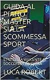 GUIDA AL PIANO MASTER SULLA SCOMMESSA SPORT: STRATEGIA VINCENTE DI SOCCERBET RIVELATA (Italian Edition)