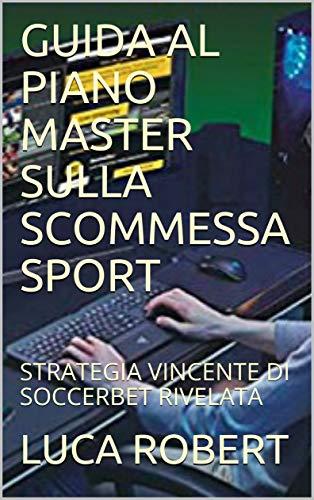 GUIDA AL PIANO MASTER SULLA SCOMMESSA SPORT: STRATEGIA VINCENTE DI SOCCERBET RIVELATA