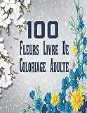 100 Fleurs Livre De Coloriage Adulte: Livre de coloriage pour adultes anti-stress et relaxant, dessins Fleurs uniques et motifs à colorier pour adultes