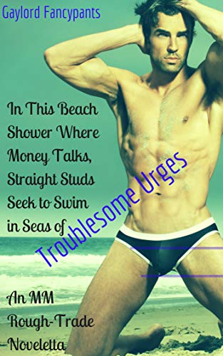 In This Beach Shower Where Money Talks, Straight Studs Seek to Swim in Seas of Troublesome Urges: An MM Rough-Trade Noveletta (This License to Lust Is a Permit for Rough Trade Book 2)