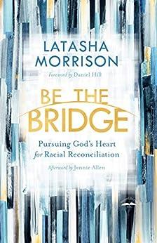 Be the Bridge: Pursuing God's Heart for Racial Reconciliation by [Latasha Morrison, Daniel Hill, Jennie Allen]