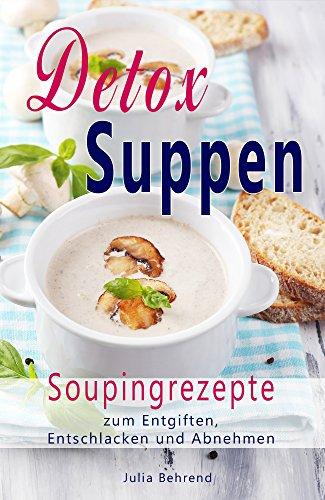 Detox Suppen: Souping zum Abnehmen, Low Carb Rezepte zum Entgiften, Superfood, Kokosöl, Quinoa,...