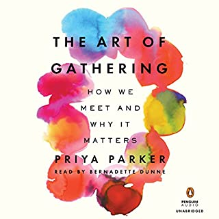The Art of Gathering     How We Meet and Why It Matters              By:                                                                                                                                 Priya Parker                               Narrated by:                                                                                                                                 Bernadette Dunne                      Length: 9 hrs and 21 mins     317 ratings     Overall 4.5
