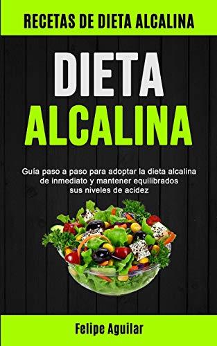 Dieta Alcalina: Guía paso a paso para adoptar la dieta alcalina de inmediato y mantener equilibrados sus niveles de acidez (Recetas de dieta alcalina)