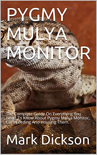 PYGMY MULYA MONITOR: The Complete Guide On Everything You Need To Know About Pygmy Mulya Monitor, Care Feeding And Housing Them. (English Edition)