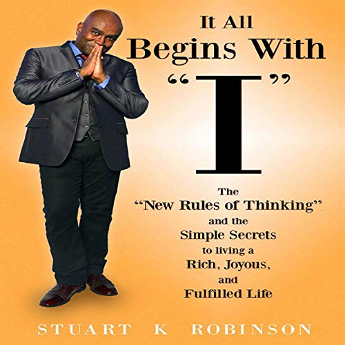 "It All Begins with ""I"": The ""New Rules of Thinking"" and the Simple Secrets to Living a Rich, Joyous and Fulfilled Life audiobook cover art"