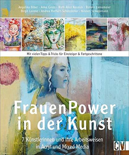 Frauen Power in der Kunst. 7 Künstlerinnen und ihre Arbeitsweisen in Acryl & Mixed Media. Acrylmalerei in detaillierten Anleitungen verhelfen Ihnen zu Ihrem ganz eigenen Malstil.