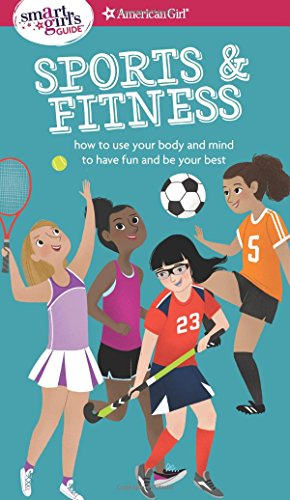 A Smart Girl's Guide: Sports & Fitness: How to Use Your Body and Mind to Play and Feel Your Best (American Girl: a Smart Girl's Guide)