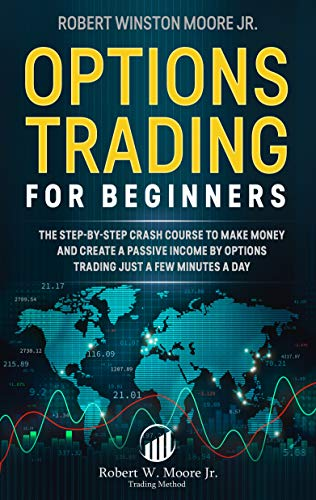 Options Trading for Beginners: The Step-By-Step Crash Course To Make Money and Create a Passive Income by Options Trading Just a Few Minutes a Day (Moore Trading Method Book 1)