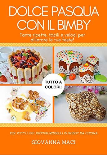 DOLCE PASQUA CON IL BIMBY: Tante ricette facili, veloci e colorate per allietare le tue feste! (Ricette con il Bimby Vol. 3)