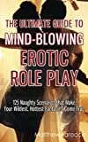 The Ultimate Guide to Mind-Blowing Erotic Role Play: 125 Naughty Scenarios that Make Your Wildest, Hottest Fantasies Come True
