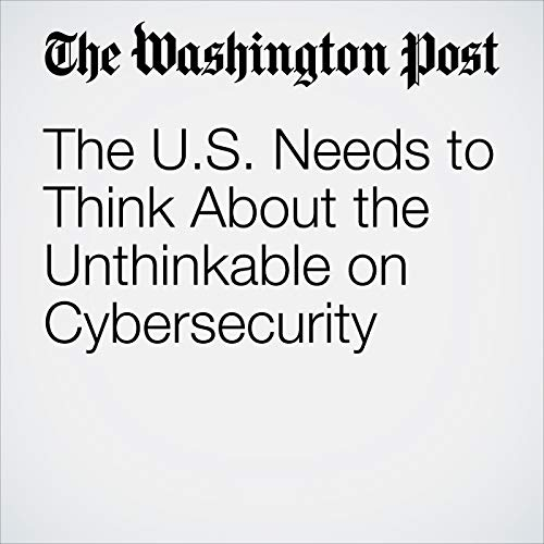 The U.S. Needs to Think About the Unthinkable on Cybersecurity copertina