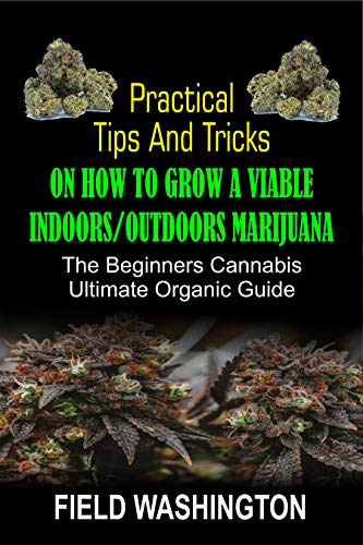 Practical Tips and Tricks on How to Grow: A Viable Indoors/Outdoors Marijuana (English Edition)