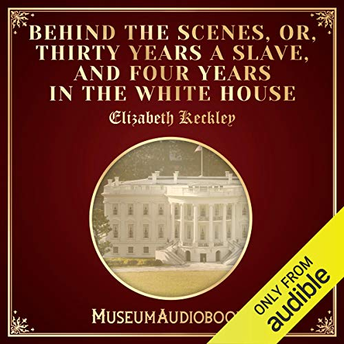 Behind the Scenes, or, Thirty Years a Slave, and Four Years in the White House cover art