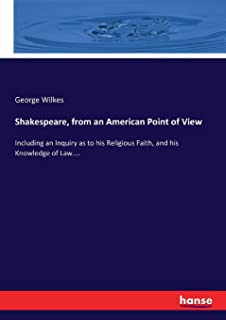 Shakespeare, from an American Point of View: Including an Inquiry as to his Religious Faith, and his Knowledge of Law....