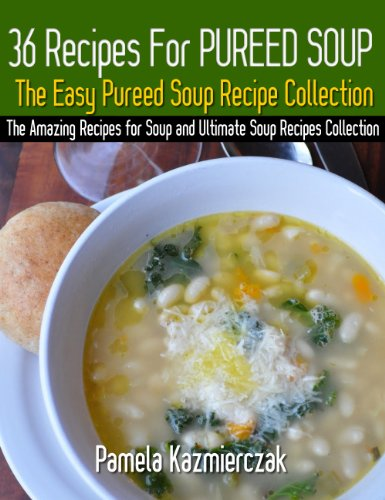 36 Recipes For Pureed Soups – The Easy Pureed Soup Recipe Collection (The Amazing Recipes for Soup and Ultimate Soup Recipes Collection Book 3) by [Pamela Kazmierczak]