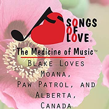 Blake Loves Moana, Paw Patrol, and Alberta, Canada