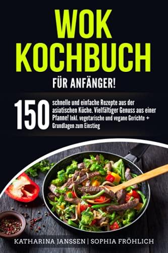 Wok Kochbuch für Anfänger!: 150 schnelle und einfache Rezepte aus der asiatischen Küche. Vielfältiger Genuss aus einer Pfanne! Inkl. vegetarische und vegane Gerichte + Grundlagen zum Einstieg