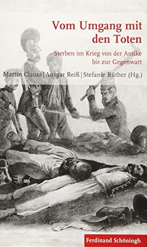 Vom Umgang mit den Toten: Sterben im Krieg von der Antike bis zur Gegenwart (Krieg in der Geschichte)