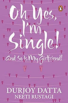 Ohh Yes, I'm Single: And so is my Girlfriend by [Durjoy Datta]