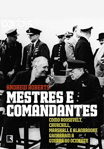 Mestres e comandantes: Como Roosevelt, Churchill, Mashall e Alan Brooke ganharam a guerra no ocidente: Como Roosevelt, Churchill, Mashall e Alan Brooke ganharam a guerra no ocidente