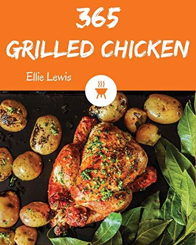 Grilled Chicken 365: Enjoy 365 Days With Amazing Grilled Chicken Recipes In Your Own Grilled Chicken Cookbook! [Book 1]