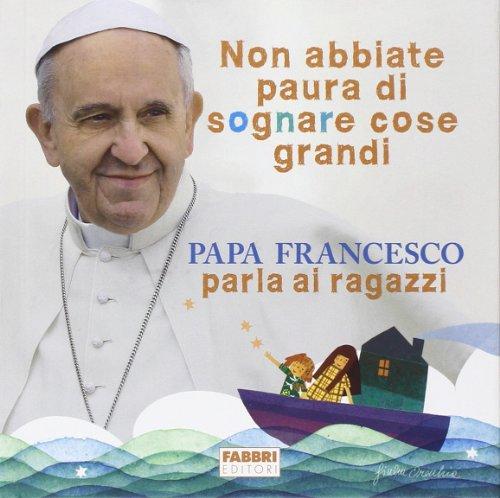 Non abbiate paura di sognare cose grandi. Papa Francesco parla ai ragazzi. Ediz. illustrata