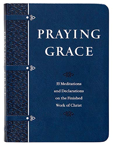 Praying Grace: 55 Meditations & Declarations on the Finished Work of Christ (Faux Leather Gift Edition)