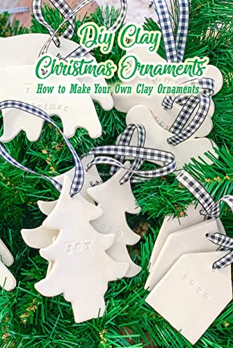 DIY Clay Christmas Ornaments: How to Make Your Own Clay Ornaments: Clay Christmas Ornaments That Add Homemade Style To Your Tree Book