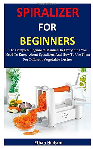Spiralizer For Beginners: The Complete Beginners Manual On Everything You Need To Know  About Spiralizers And How To Use Them For Different Vegetable Dishes