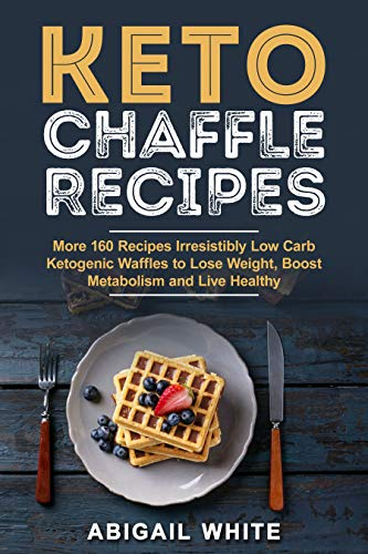 Book: Keto Chaffle Recipes - More than 160 Delicious Low Carb Ketogenic Waffle Recipes to Lose Weight and Boost Metabolism by Abigail White