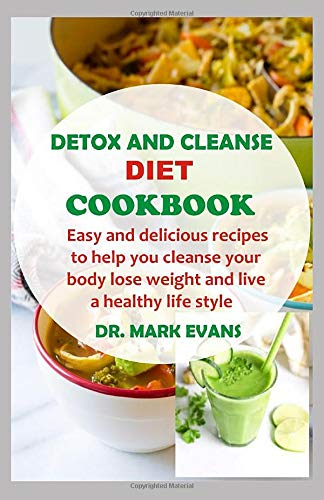 DETOX AND CLEANSE DIET COOKBOOK: Easy and delicious recipes to help you cleanse your body, lose weight and live a healthy lifestyle