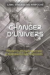 Changer d'univers - Méditation, physique quantique et hypermatrice informationnelle de Lama Darjeeling Rinpoché