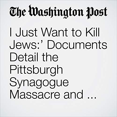 I Just Want to Kill Jews:' Documents Detail the Pittsburgh Synagogue Massacre and Name the Dead copertina